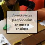 Ambientes preparados en clase o en casa